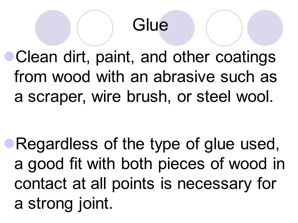 Glue Clean dirt, paint, and other coatings from wood with an abrasive such as a scraper, wire brush, or steel wool.