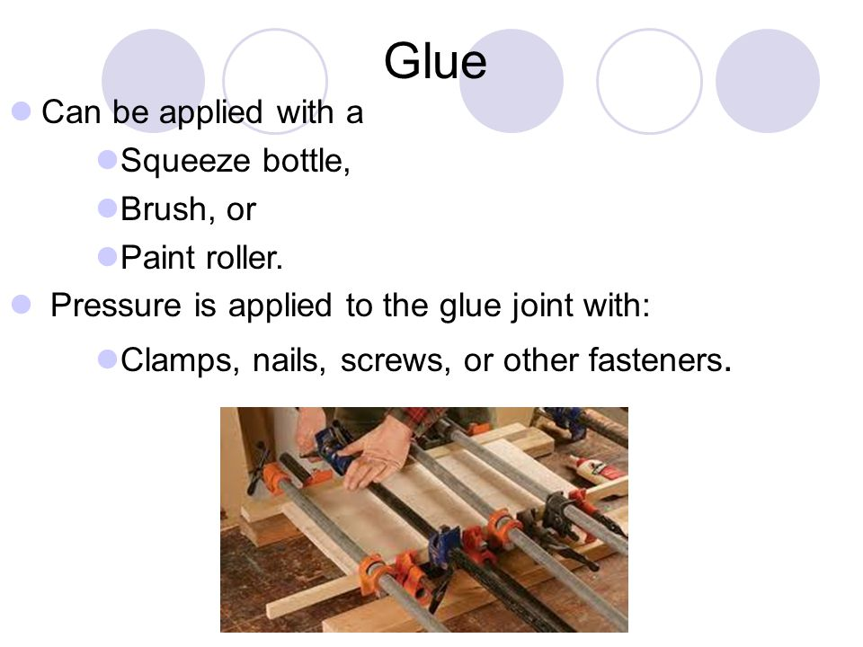 Glue Can be applied with a Squeeze bottle, Brush, or Paint roller.