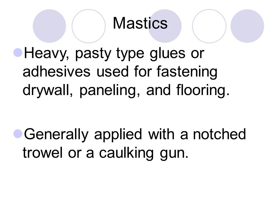 Mastics Heavy, pasty type glues or adhesives used for fastening drywall, paneling, and flooring.