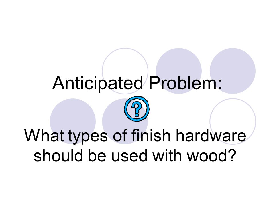 Anticipated Problem: What types of finish hardware should be used with wood?