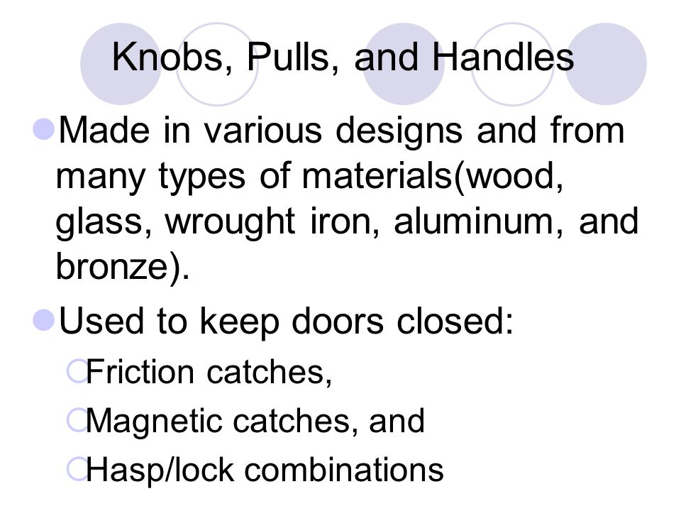 Knobs, Pulls, and Handles Made in various designs and from many types of materials(wood, glass, wrought iron, aluminum, and bronze).