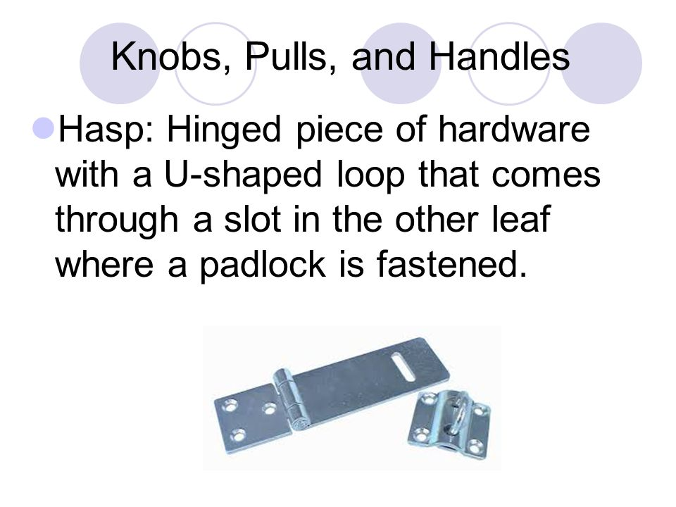 Knobs, Pulls, and Handles Hasp: Hinged piece of hardware with a U-shaped loop that comes through a slot in the other leaf where a padlock is fastened.