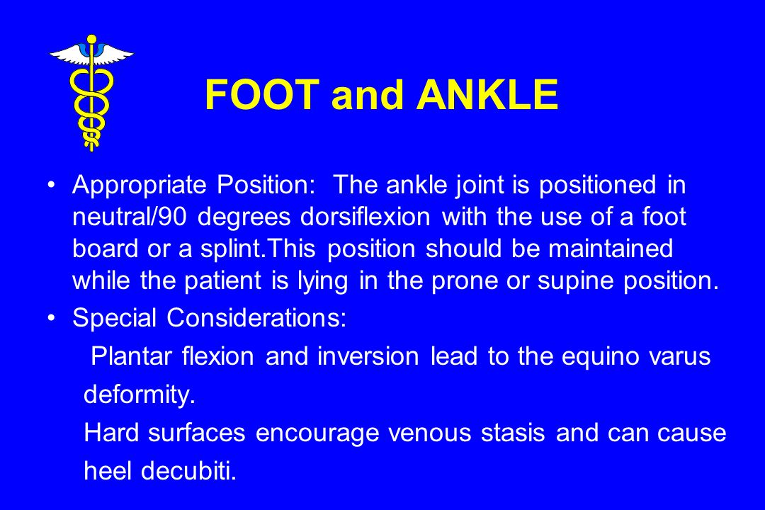FOOT and ANKLE Appropriate Position: The ankle joint is positioned in neutral/90 degrees dorsiflexion with the use of a foot board or a splint.This position should be maintained while the patient is lying in the prone or supine position.