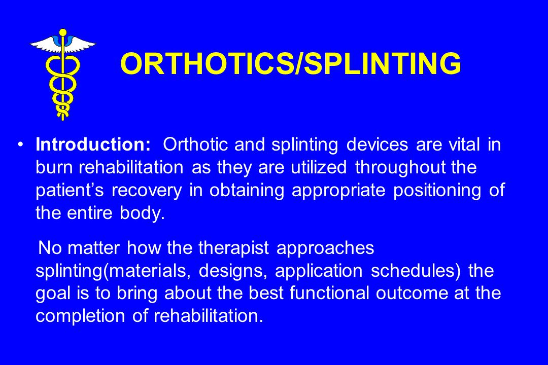 ORTHOTICS/SPLINTING Introduction: Orthotic and splinting devices are vital in burn rehabilitation as they are utilized throughout the patient's recovery in obtaining appropriate positioning of the entire body.