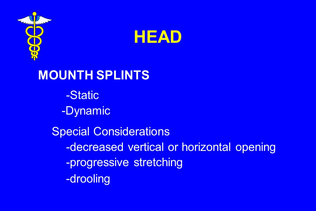 HEAD MOUNTH SPLINTS -Static -Dynamic Special Considerations -decreased vertical or horizontal opening -progressive stretching -drooling