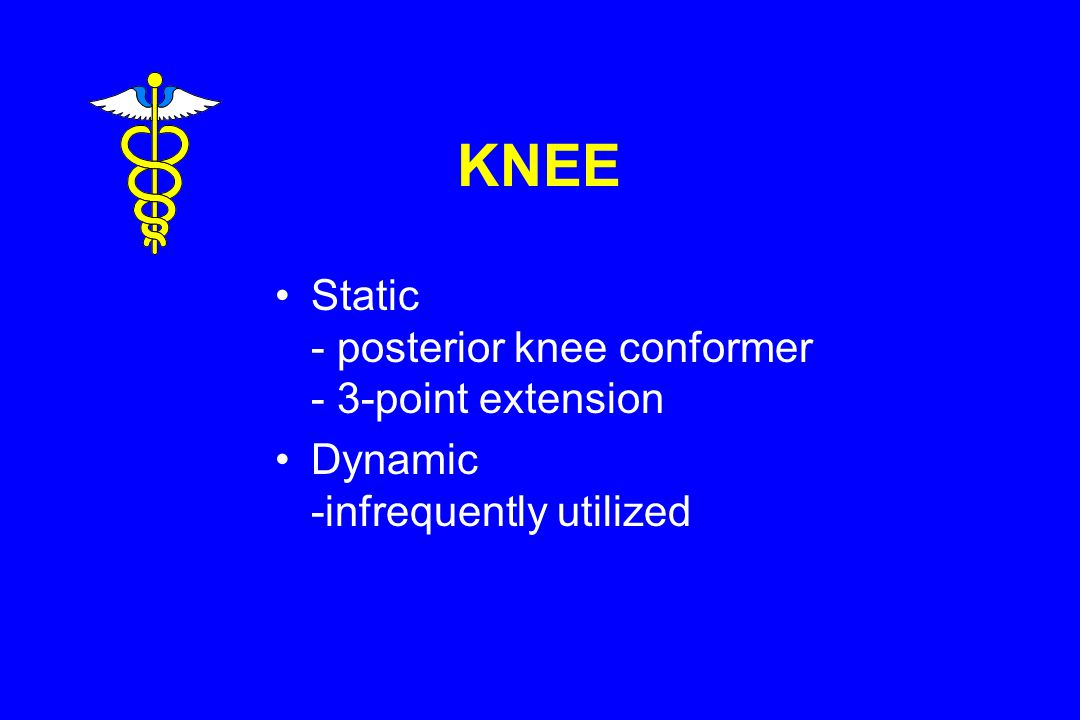 KNEE Static - posterior knee conformer - 3-point extension Dynamic -infrequently utilized