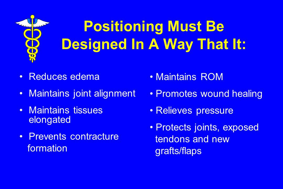 Positioning Must Be Designed In A Way That It: Reduces edema Maintains joint alignment Maintains tissues elongated Prevents contracture formation Maintains ROM Promotes wound healing Relieves pressure Protects joints, exposed tendons and new grafts/flaps