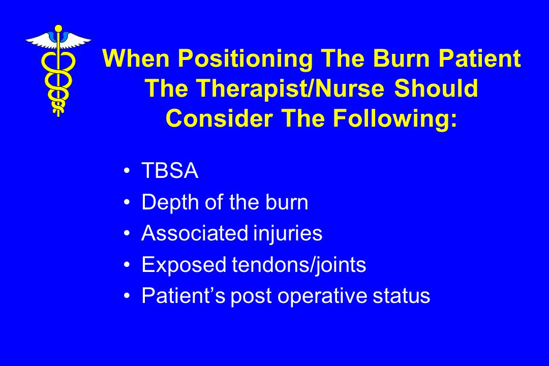 When Positioning The Burn Patient The Therapist/Nurse Should Consider The Following: TBSA Depth of the burn Associated injuries Exposed tendons/joints Patient's post operative status