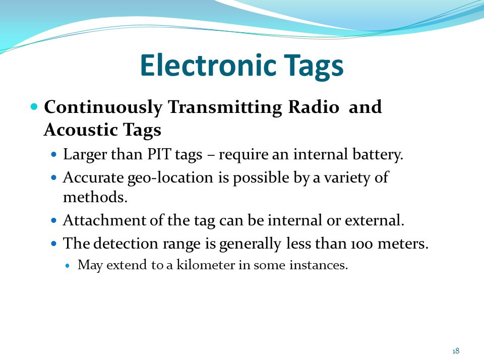 Electronic Tags Continuously Transmitting Radio and Acoustic Tags Larger than PIT tags – require an internal battery. Accurate geo-location is possibl