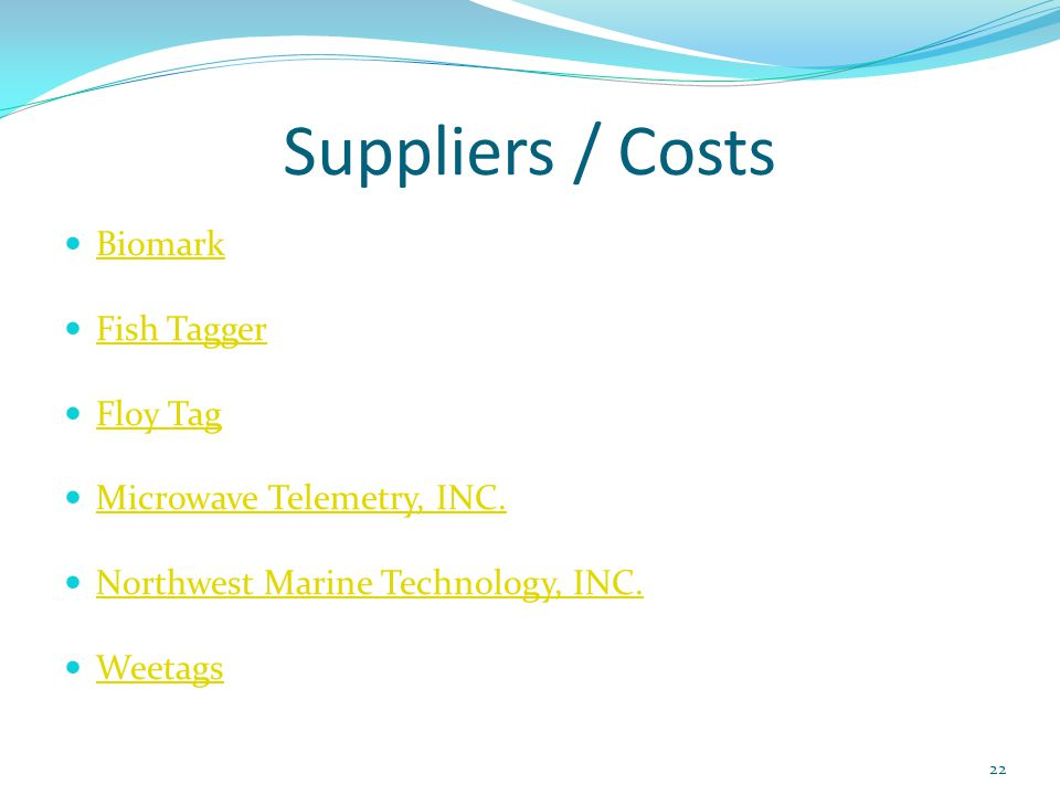 Suppliers / Costs Biomark Fish Tagger Floy Tag Microwave Telemetry, INC. Northwest Marine Technology, INC. Weetags 22