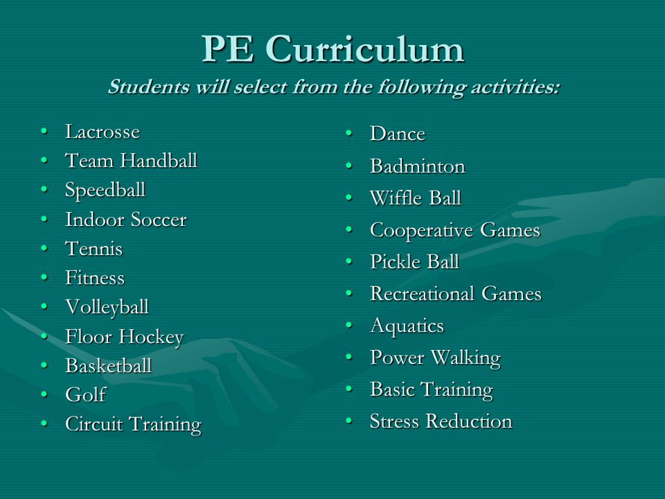PE Curriculum Students will select from the following activities: LacrosseLacrosse Team HandballTeam Handball SpeedballSpeedball Indoor SoccerIndoor Soccer TennisTennis FitnessFitness VolleyballVolleyball Floor HockeyFloor Hockey BasketballBasketball GolfGolf Circuit TrainingCircuit Training Dance Badminton Wiffle Ball Cooperative Games Pickle Ball Recreational Games Aquatics Power Walking Basic Training Stress Reduction