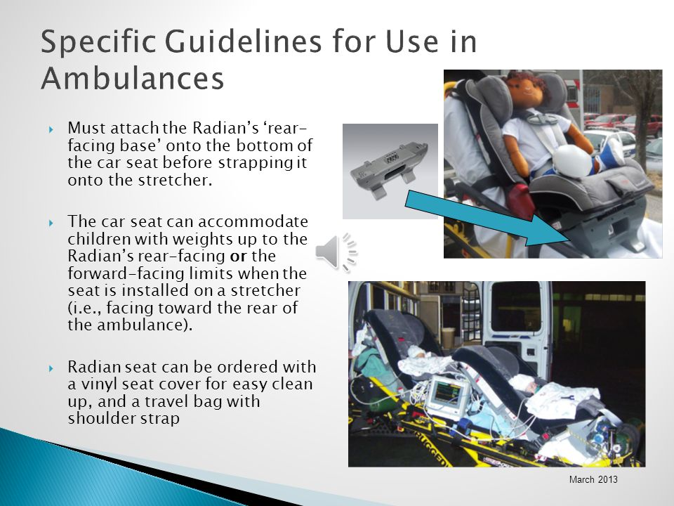 March 2013 Specific Guidelines for Use in Ambulances  Must attach the Radian's 'rear- facing base' onto the bottom of the car seat before strapping i