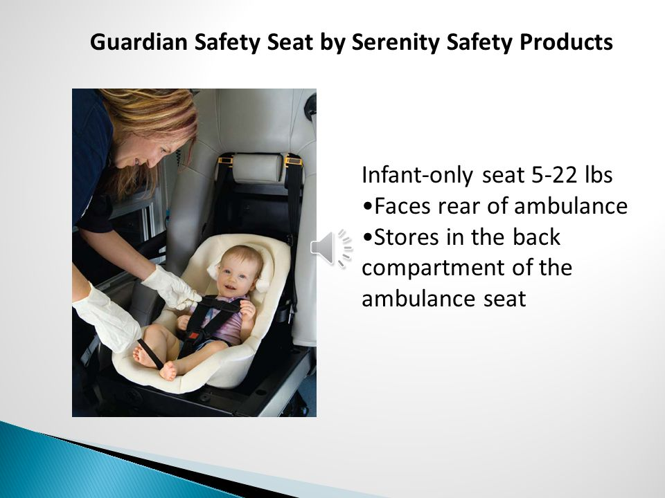 Infant-only seat 5-22 lbs Faces rear of ambulance Stores in the back compartment of the ambulance seat Guardian Safety Seat by Serenity Safety Product