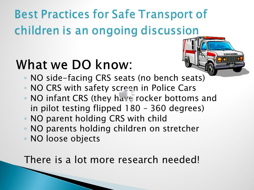 What we DO know: ◦ NO side-facing CRS seats (no bench seats) ◦ NO CRS with safety screen in Police Cars ◦ NO infant CRS (they have rocker bottoms and