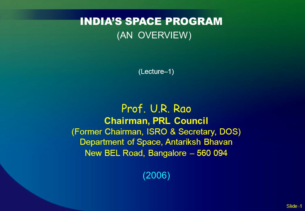 INDIA'S SPACE PROGRAM (AN OVERVIEW) (Lecture–1) Prof. U.R. Rao Chairman, PRL Council (Former Chairman, ISRO & Secretary, DOS) Department of Space, Ant