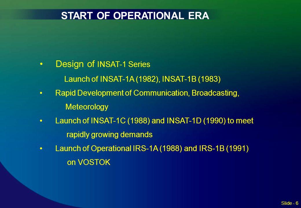 START OF OPERATIONAL ERA Slide - 6 Design of INSAT-1 Series Launch of INSAT-1A (1982), INSAT-1B (1983) Rapid Development of Communication, Broadcastin