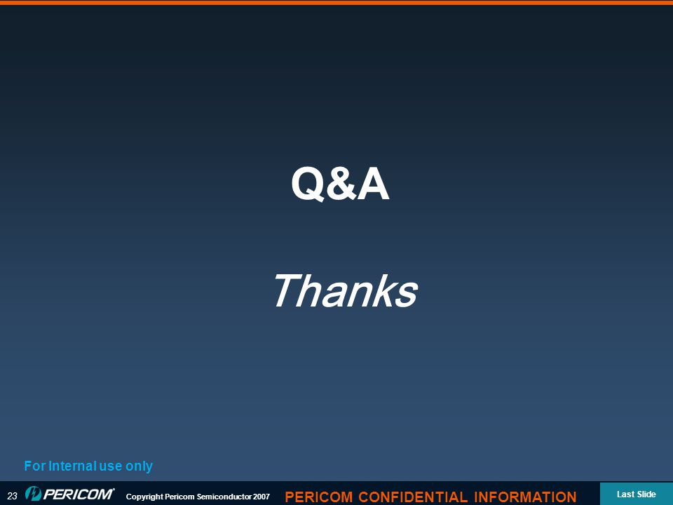 23 Copyright Pericom Semiconductor 2007 Last Slide PERICOM CONFIDENTIAL INFORMATION Q&A Thanks For Internal use only