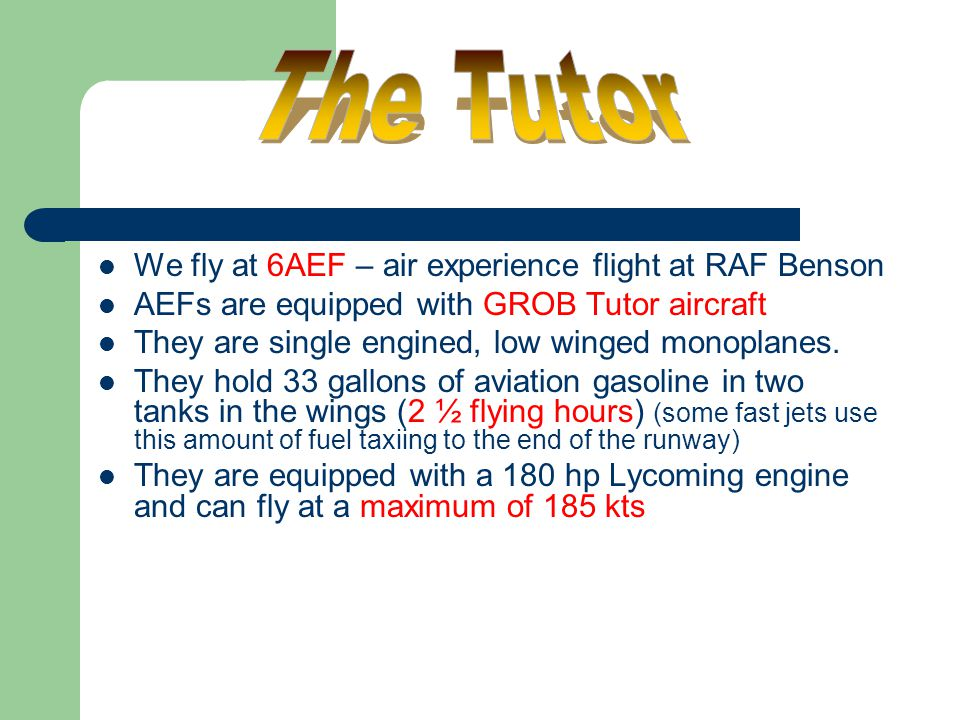 We fly at 6AEF – air experience flight at RAF Benson AEFs are equipped with GROB Tutor aircraft They are single engined, low winged monoplanes. They h