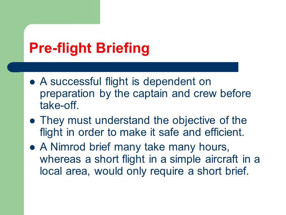 Pre-flight Briefing A successful flight is dependent on preparation by the captain and crew before take-off. They must understand the objective of the