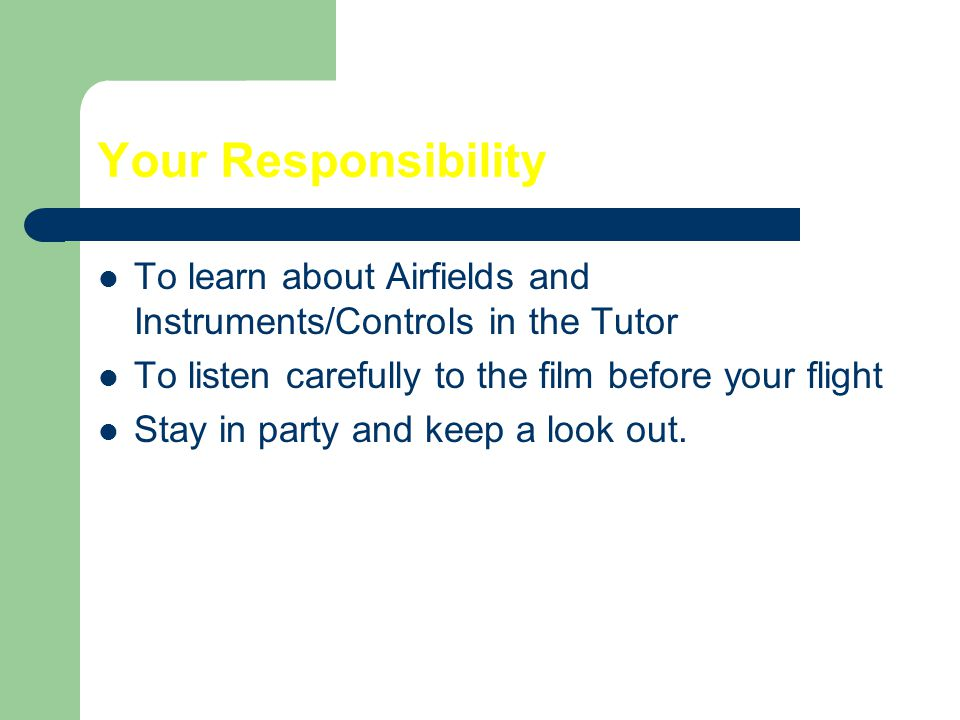 Your Responsibility To learn about Airfields and Instruments/Controls in the Tutor To listen carefully to the film before your flight Stay in party an