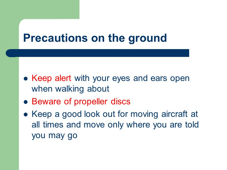 Precautions on the ground Keep alert with your eyes and ears open when walking about Beware of propeller discs Keep a good look out for moving aircraf