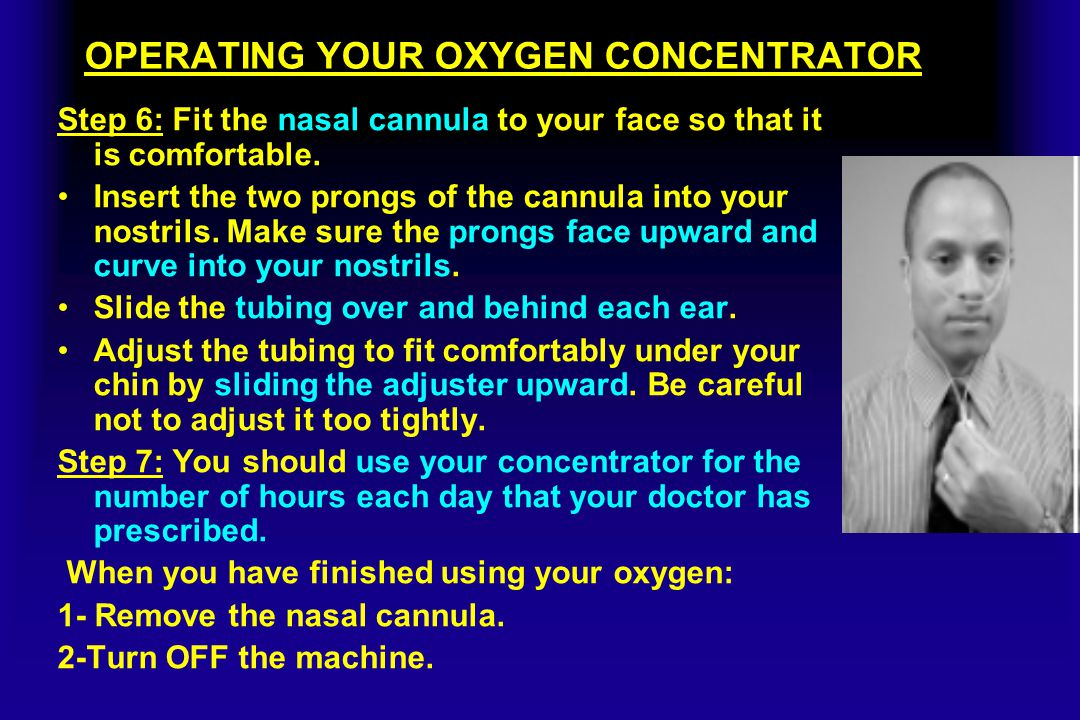 OPERATING YOUR OXYGEN CONCENTRATOR Step 6: Fit the nasal cannula to your face so that it is comfortable. Insert the two prongs of the cannula into you