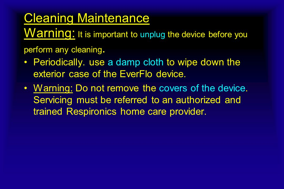 Cleaning Maintenance Warning: It is important to unplug the device before you perform any cleaning. Periodically. use a damp cloth to wipe down the ex