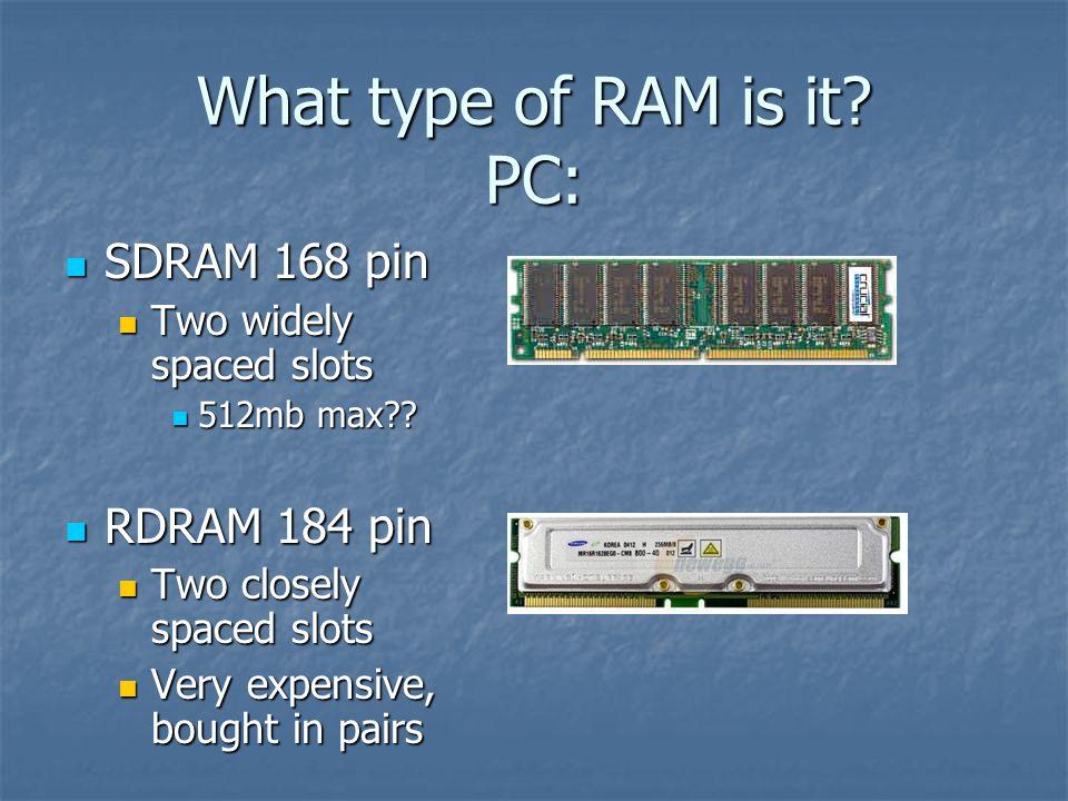 What type of RAM is it? PC: SDRAM 168 pin SDRAM 168 pin Two widely spaced slots Two widely spaced slots 512mb max?? 512mb max?? RDRAM 184 pin RDRAM 18