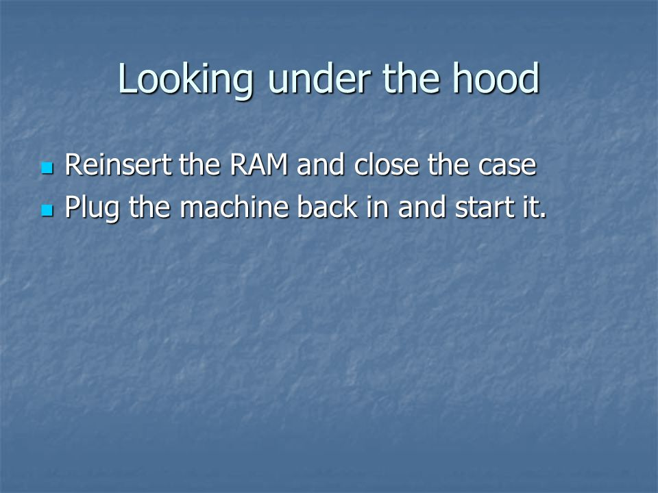 Looking under the hood Reinsert the RAM and close the case Reinsert the RAM and close the case Plug the machine back in and start it.