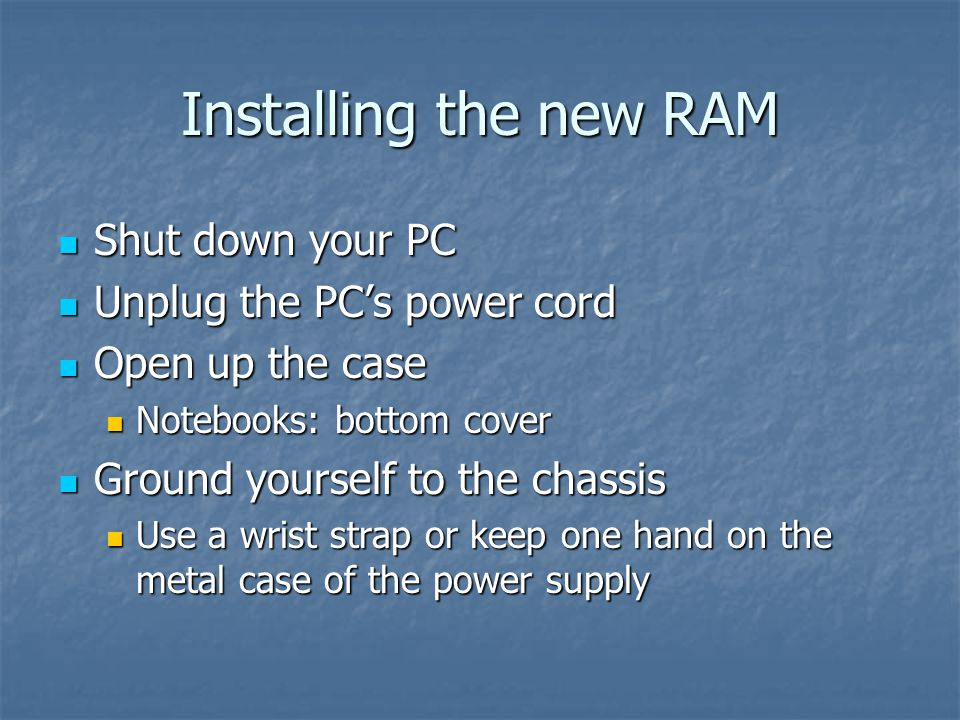 Installing the new RAM Shut down your PC Shut down your PC Unplug the PC's power cord Unplug the PC's power cord Open up the case Open up the case Notebooks: bottom cover Notebooks: bottom cover Ground yourself to the chassis Ground yourself to the chassis Use a wrist strap or keep one hand on the metal case of the power supply Use a wrist strap or keep one hand on the metal case of the power supply