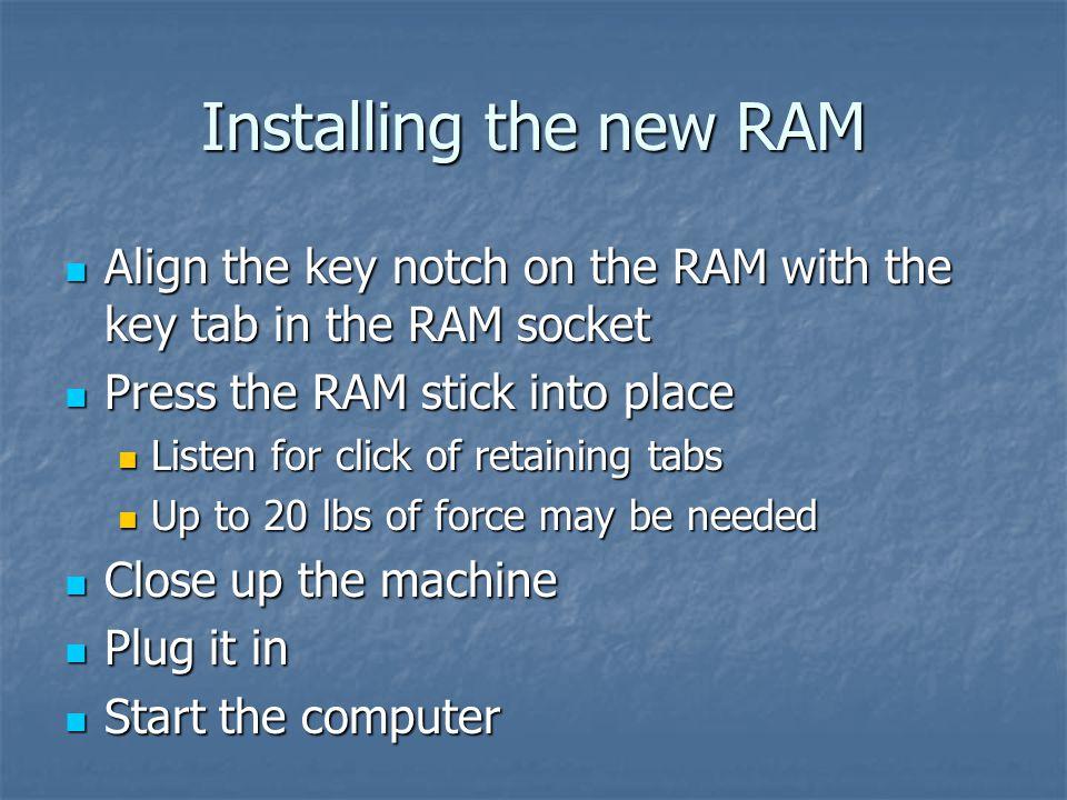 Installing the new RAM Align the key notch on the RAM with the key tab in the RAM socket Align the key notch on the RAM with the key tab in the RAM so