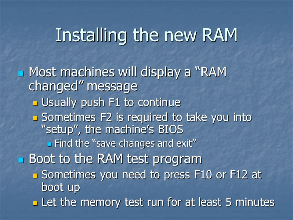 Installing the new RAM Most machines will display a RAM changed message Most machines will display a RAM changed message Usually push F1 to continue Usually push F1 to continue Sometimes F2 is required to take you into setup , the machine's BIOS Sometimes F2 is required to take you into setup , the machine's BIOS Find the save changes and exit Find the save changes and exit Boot to the RAM test program Boot to the RAM test program Sometimes you need to press F10 or F12 at boot up Sometimes you need to press F10 or F12 at boot up Let the memory test run for at least 5 minutes Let the memory test run for at least 5 minutes