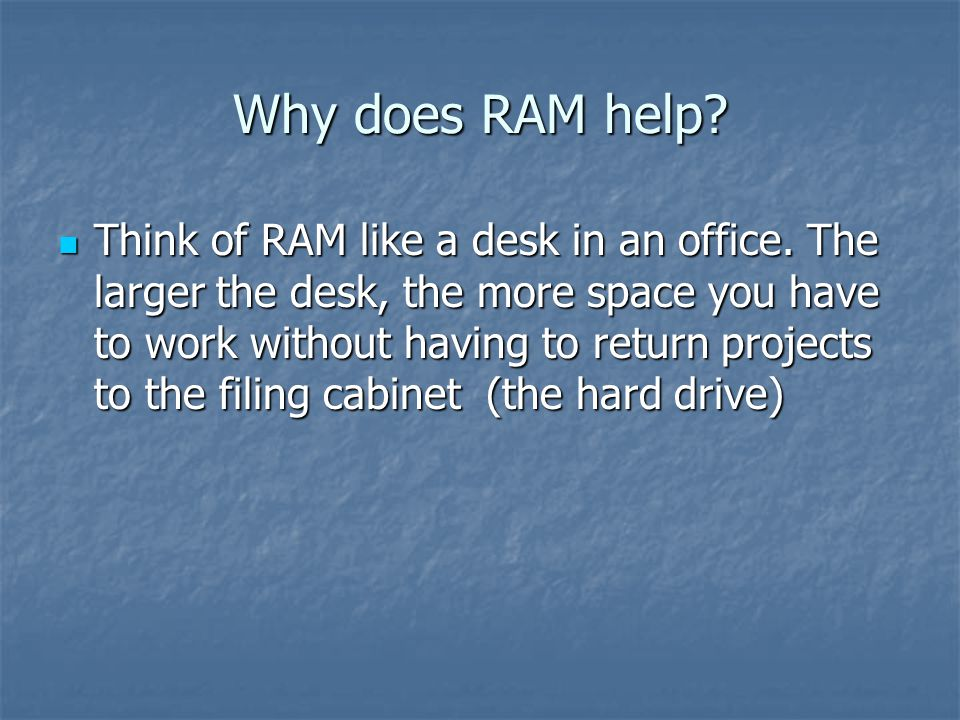 Why does RAM help? Think of RAM like a desk in an office. The larger the desk, the more space you have to work without having to return projects to th
