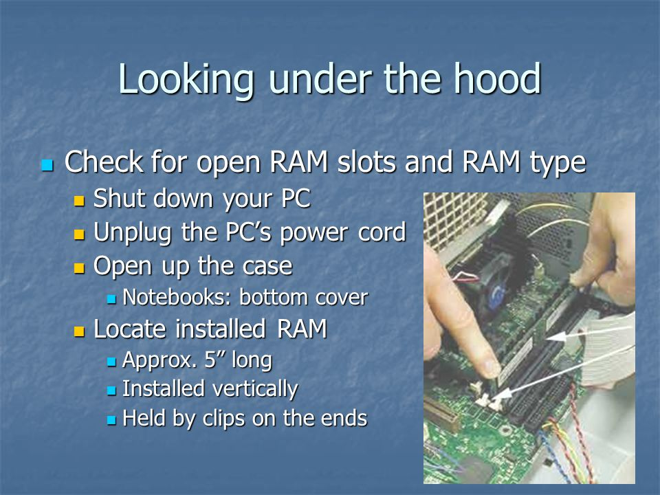 Looking under the hood Check for open RAM slots and RAM type Check for open RAM slots and RAM type Shut down your PC Shut down your PC Unplug the PC's