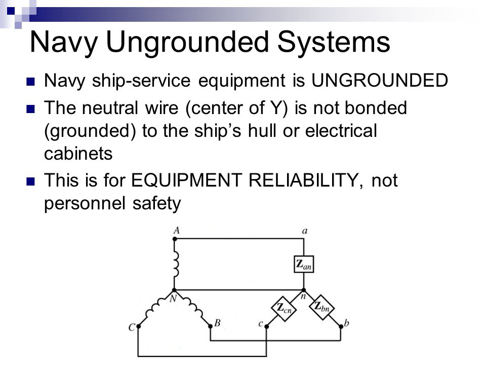 Navy Ungrounded Systems Navy ship-service equipment is UNGROUNDED The neutral wire (center of Y) is not bonded (grounded) to the ship's hull or electr