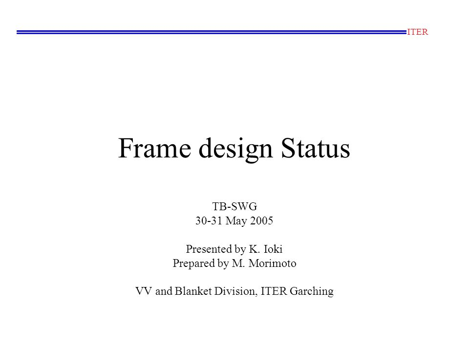 Definitions of names for Frame First Walls TBM Flexible supports Keys Electrical Strap Box (Partition) Backside Shields Stainless Steel Cross sectional view of the First Wall on the frame 200 First wall structure Port plug = Frame + TBMs Frame=FW structure + Box structure + Backside shields
