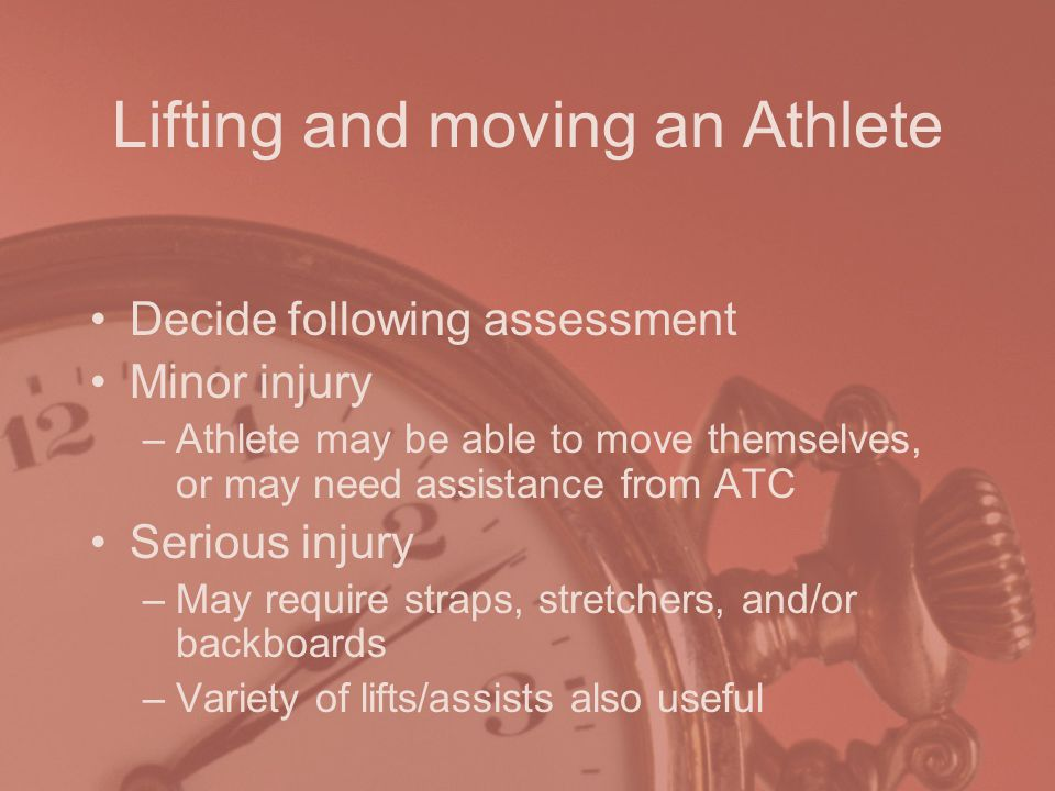 Lifting and moving an Athlete Decide following assessment Minor injury –Athlete may be able to move themselves, or may need assistance from ATC Serious injury –May require straps, stretchers, and/or backboards –Variety of lifts/assists also useful