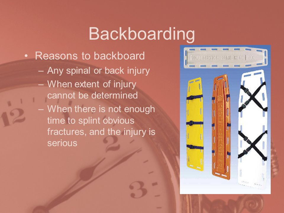 Backboarding Reasons to backboard –Any spinal or back injury –When extent of injury cannot be determined –When there is not enough time to splint obvious fractures, and the injury is serious