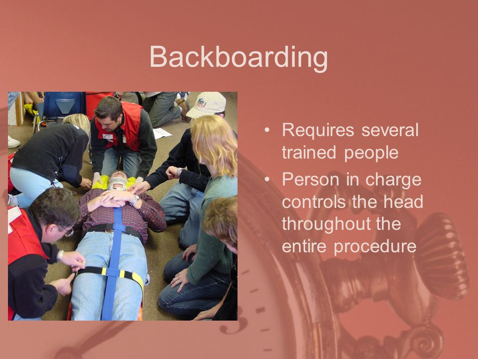 Backboarding Requires several trained people Person in charge controls the head throughout the entire procedure