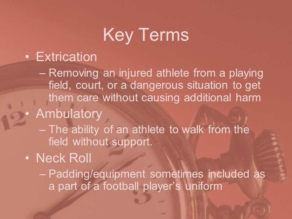 Key Terms Extrication –Removing an injured athlete from a playing field, court, or a dangerous situation to get them care without causing additional harm Ambulatory –The ability of an athlete to walk from the field without support.
