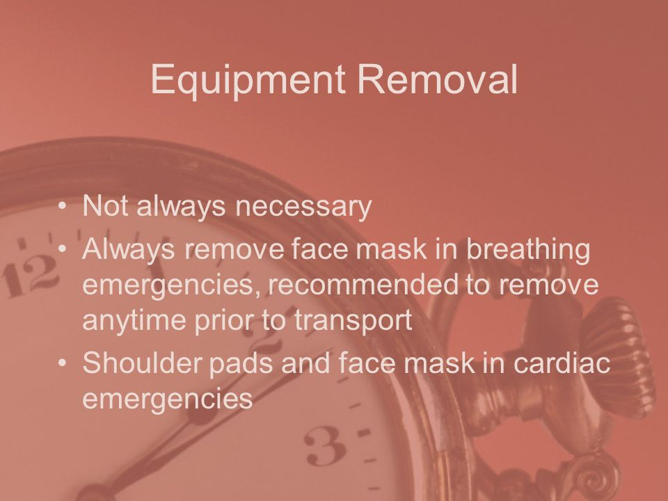 Equipment Removal Not always necessary Always remove face mask in breathing emergencies, recommended to remove anytime prior to transport Shoulder pads and face mask in cardiac emergencies