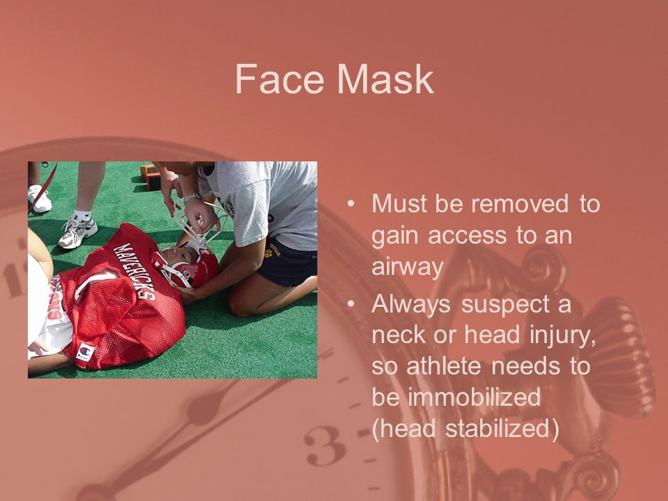 Face Mask Must be removed to gain access to an airway Always suspect a neck or head injury, so athlete needs to be immobilized (head stabilized)