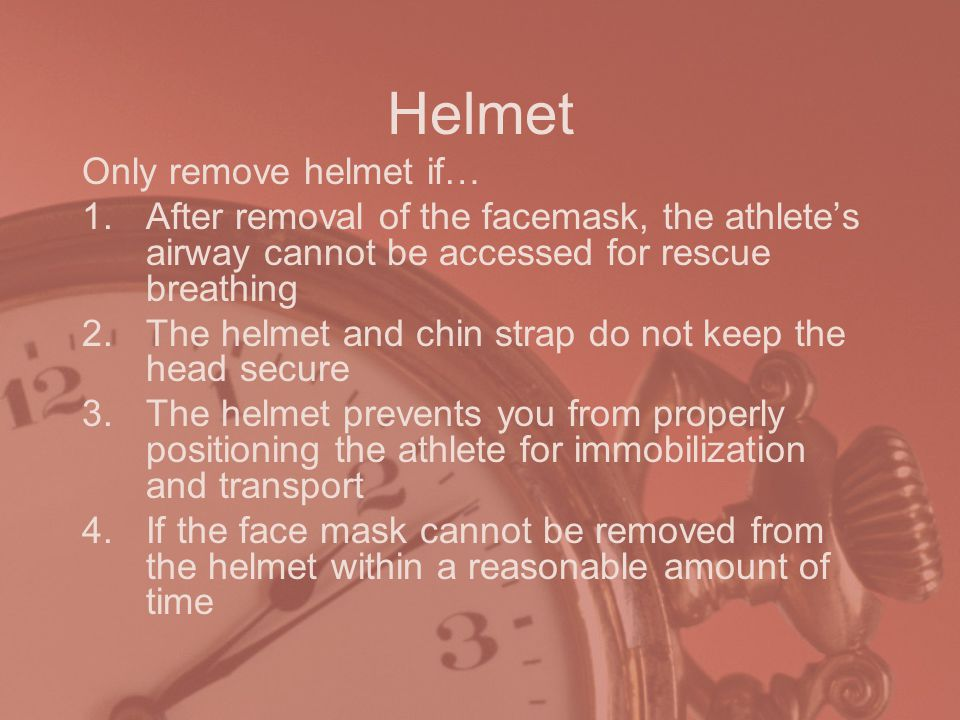 Helmet Only remove helmet if… 1.After removal of the facemask, the athlete's airway cannot be accessed for rescue breathing 2.The helmet and chin strap do not keep the head secure 3.The helmet prevents you from properly positioning the athlete for immobilization and transport 4.If the face mask cannot be removed from the helmet within a reasonable amount of time