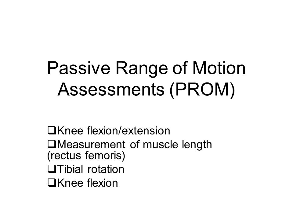 Passive Range of Motion Assessments (PROM)  Knee flexion/extension  Measurement of muscle length (rectus femoris)  Tibial rotation  Knee flexion