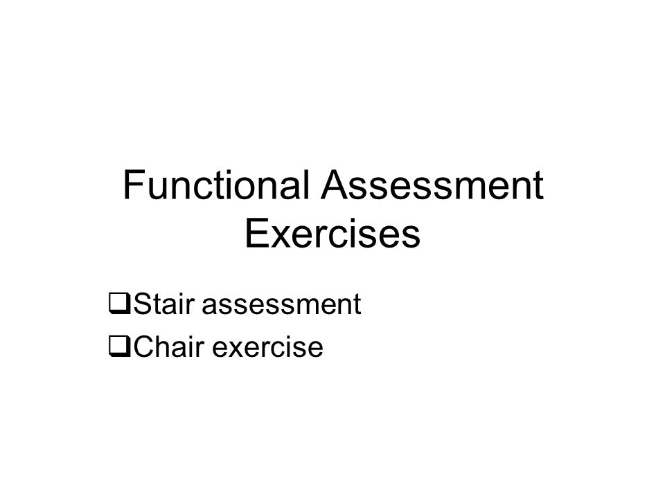 Functional Assessment Exercises  Stair assessment  Chair exercise