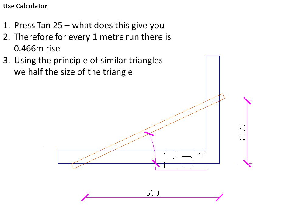 Use Calculator 1.Press Tan 25 – what does this give you 2.Therefore for every 1 metre run there is 0.466m rise 3.Using the principle of similar triang