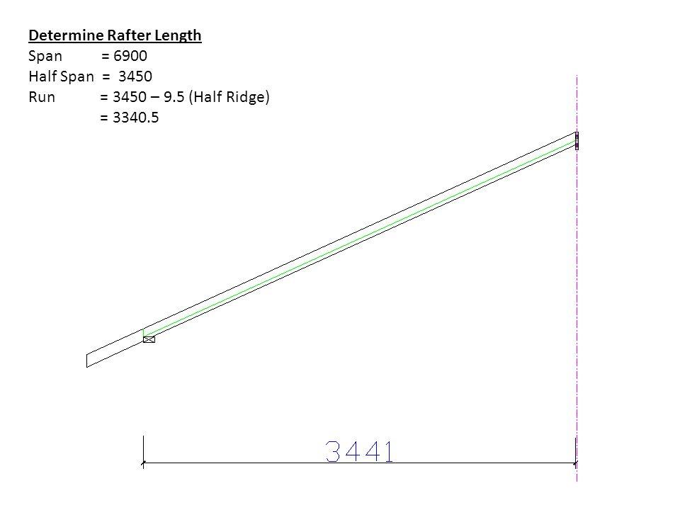 Determine Rafter Length Span = 6900 Half Span = 3450 Run = 3450 – 9.5 (Half Ridge) = 3340.5