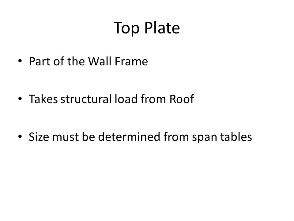 Top Plate Part of the Wall Frame Takes structural load from Roof Size must be determined from span tables