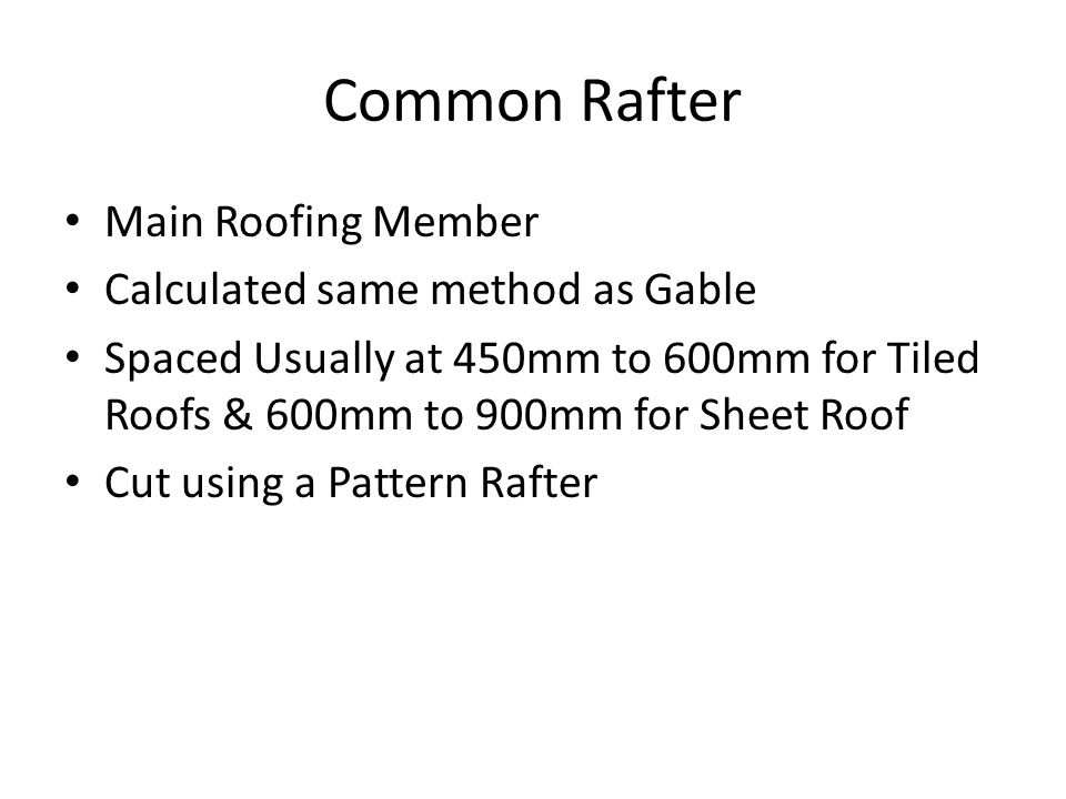 Main Roofing Member Calculated same method as Gable Spaced Usually at 450mm to 600mm for Tiled Roofs & 600mm to 900mm for Sheet Roof Cut using a Patte