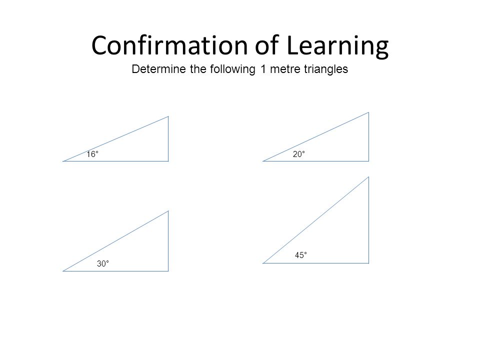 Confirmation of Learning Determine the following 1 metre triangles 16°20° 30° 45°